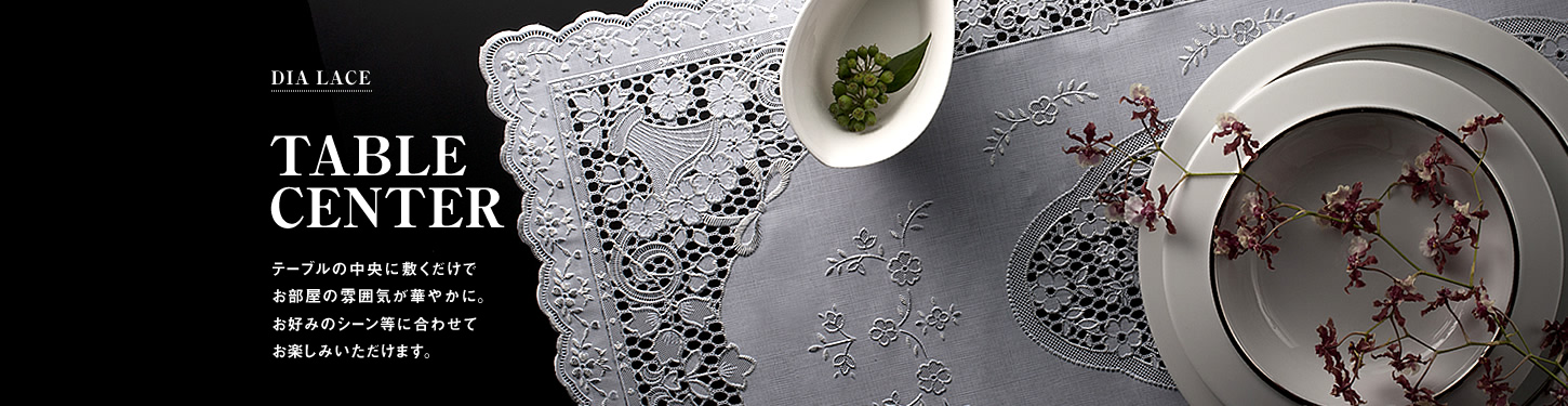 TABLE CENTER Just place lace and make your room attractive. You can enjoy it every scene you wish.